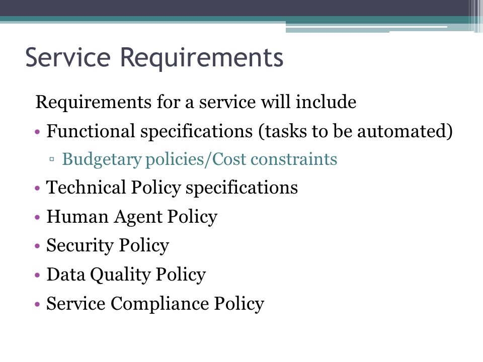 Service Requirements Requirements for a service will include Functional specifications (tasks to be automated) Budgetary policies/Cost constraints Tec