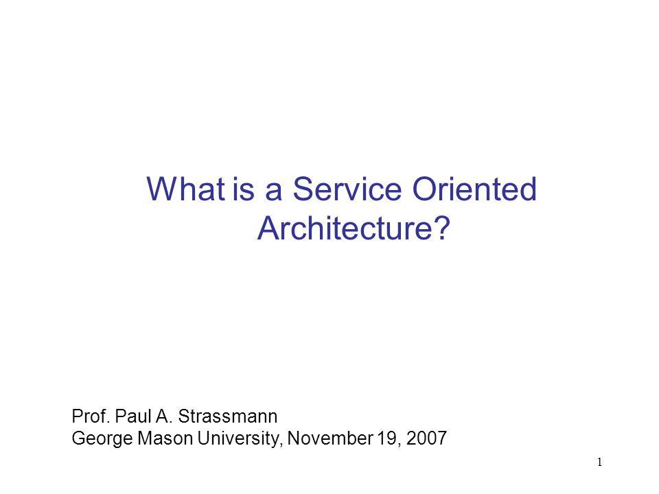 1 What is a Service Oriented Architecture? Prof. Paul A. Strassmann George Mason University, November 19, 2007