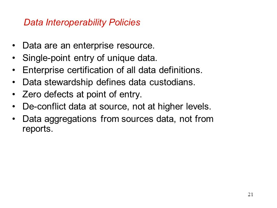 21 Data Interoperability Policies Data are an enterprise resource. Single-point entry of unique data. Enterprise certification of all data definitions