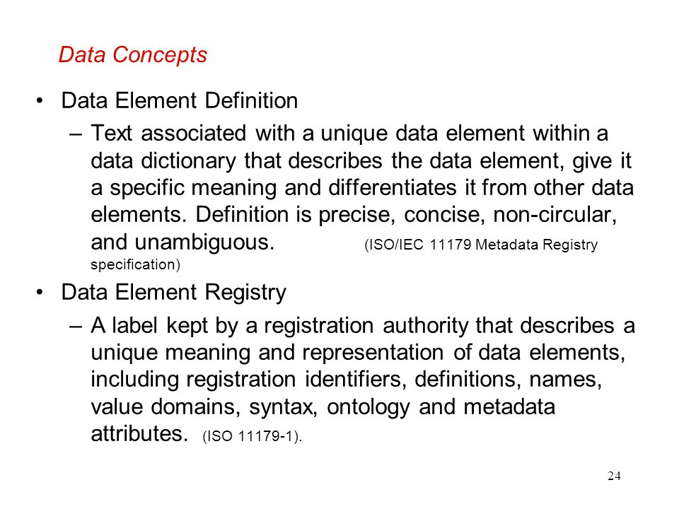 24 Data Concepts Data Element Definition –Text associated with a unique data element within a data dictionary that describes the data element, give it