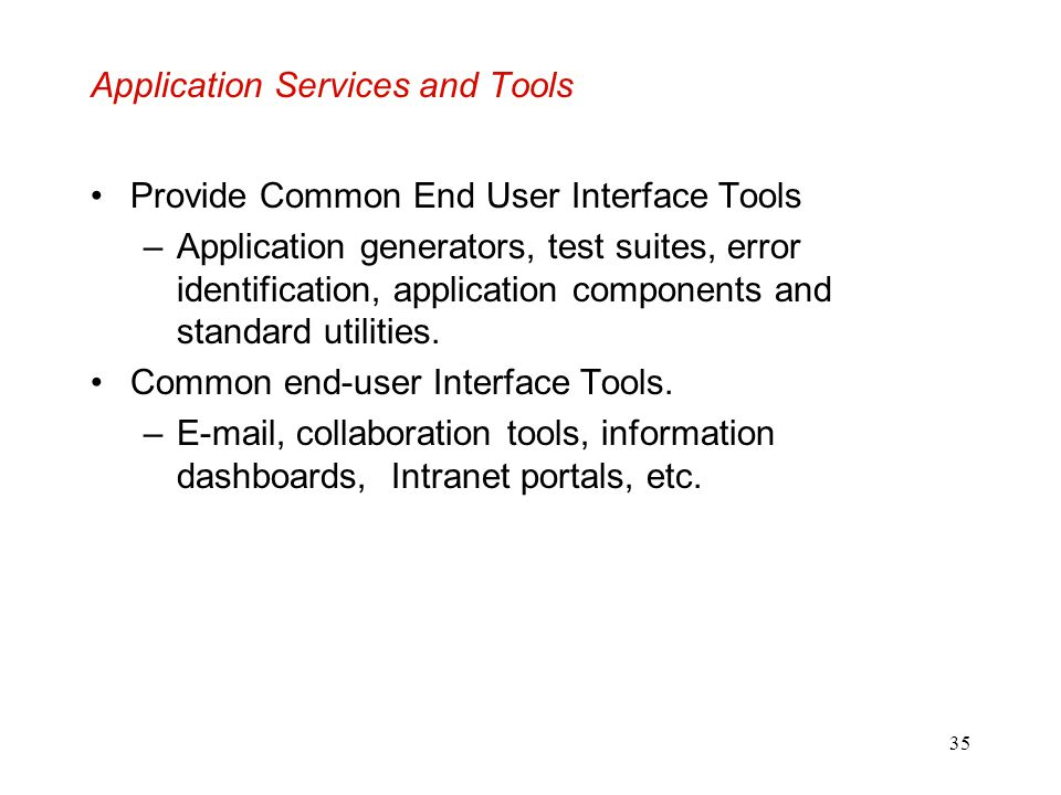 35 Application Services and Tools Provide Common End User Interface Tools –Application generators, test suites, error identification, application comp