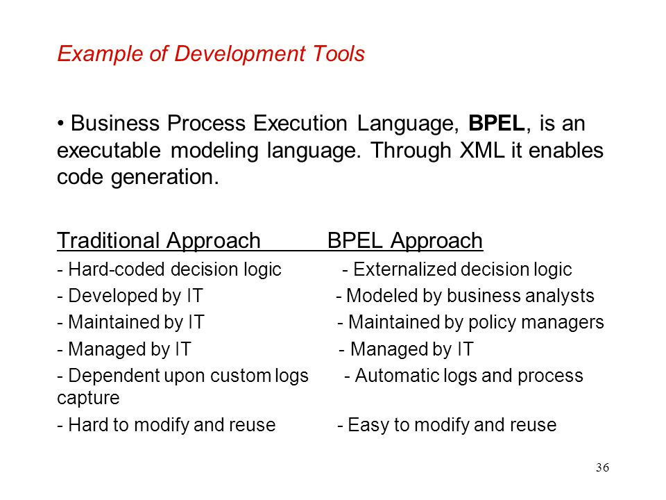 36 Example of Development Tools Business Process Execution Language, BPEL, is an executable modeling language. Through XML it enables code generation.