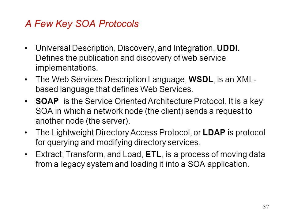37 A Few Key SOA Protocols Universal Description, Discovery, and Integration, UDDI. Defines the publication and discovery of web service implementatio