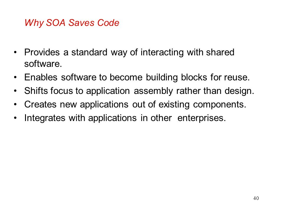 40 Why SOA Saves Code Provides a standard way of interacting with shared software. Enables software to become building blocks for reuse. Shifts focus