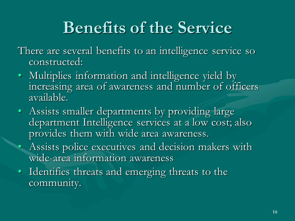 16 Benefits of the Service There are several benefits to an intelligence service so constructed: Multiplies information and intelligence yield by incr