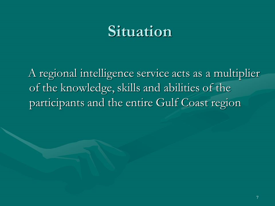 7 Situation A regional intelligence service acts as a multiplier of the knowledge, skills and abilities of the participants and the entire Gulf Coast