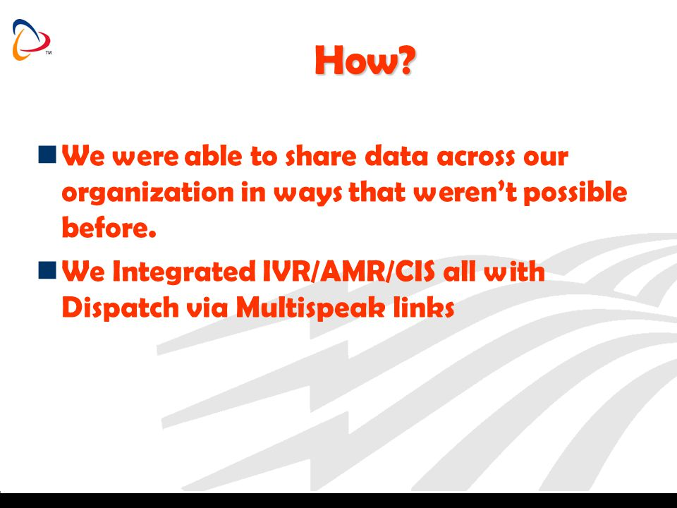 How? We were able to share data across our organization in ways that werent possible before. We Integrated IVR/AMR/CIS all with Dispatch via Multispea