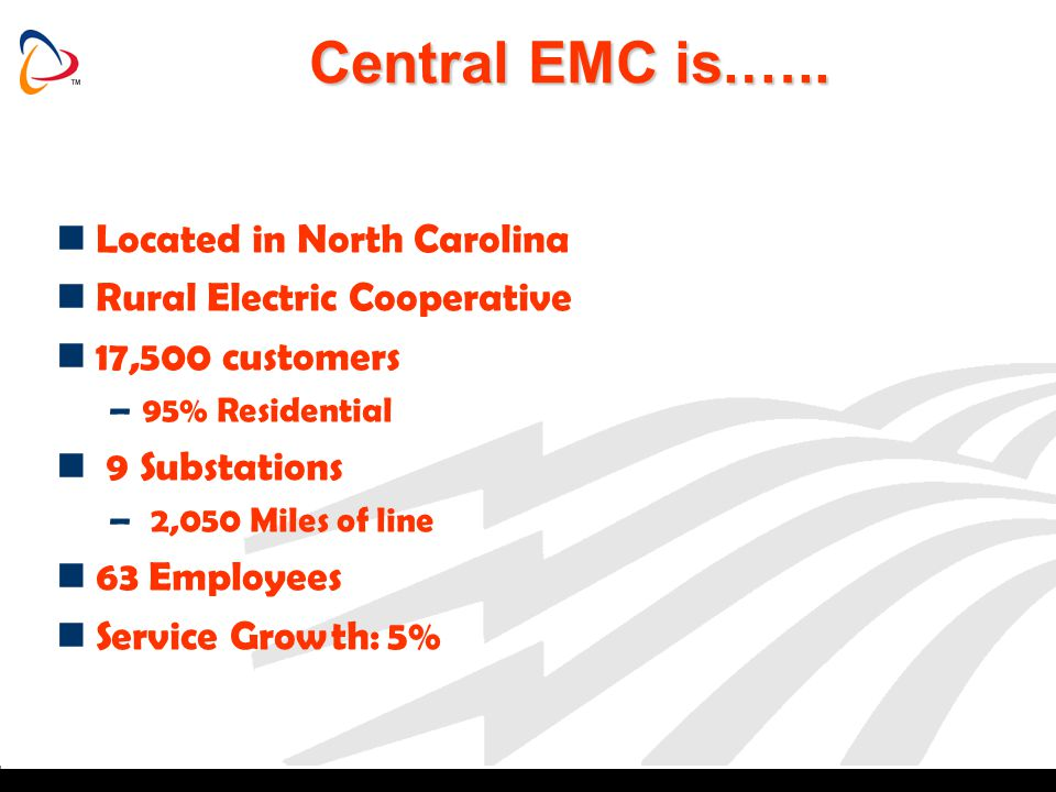 Central EMC is.….. Located in North Carolina Rural Electric Cooperative 17,500 customers –95% Residential 9 Substations – 2,050 Miles of line 63 Emplo