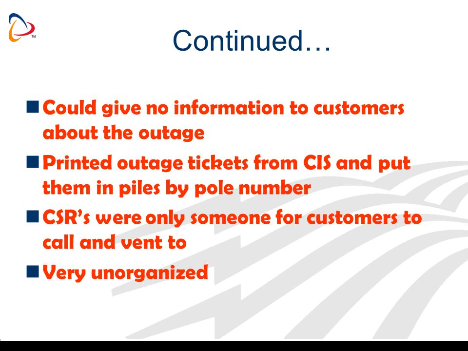 Continued… Could give no information to customers about the outage Printed outage tickets from CIS and put them in piles by pole number CSRs were only