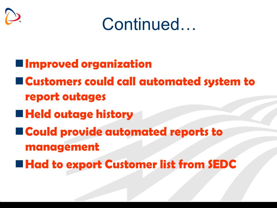 Continued… Improved organization Customers could call automated system to report outages Held outage history Could provide automated reports to manage