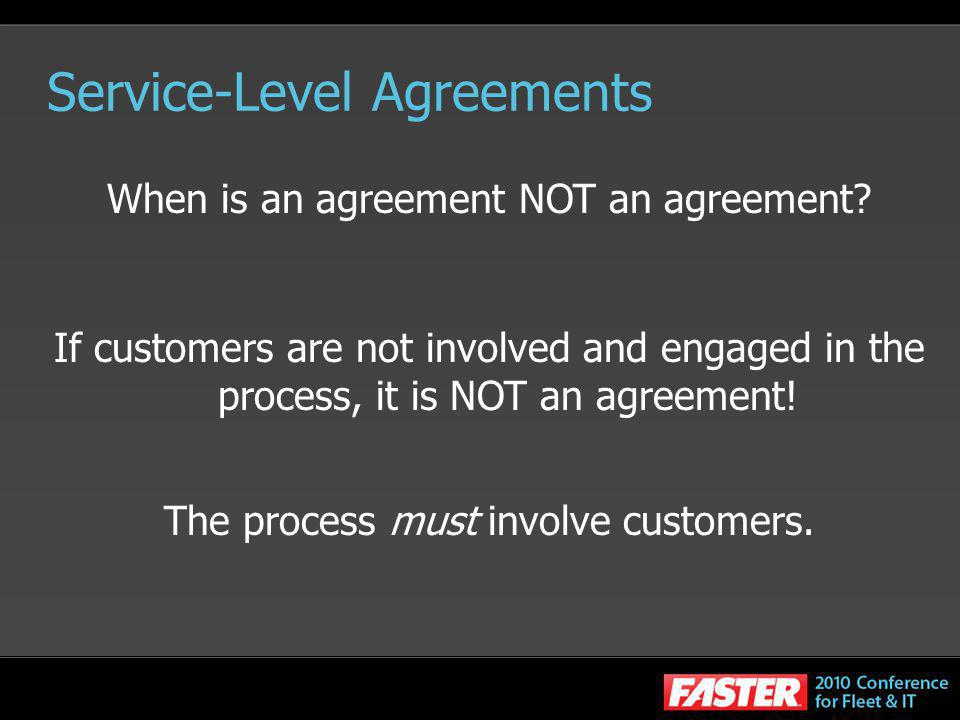 Service-Level Agreements When is an agreement NOT an agreement? If customers are not involved and engaged in the process, it is NOT an agreement! The