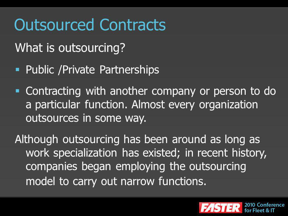 Outsourced Contracts What is outsourcing? Public /Private Partnerships Contracting with another company or person to do a particular function. Almost