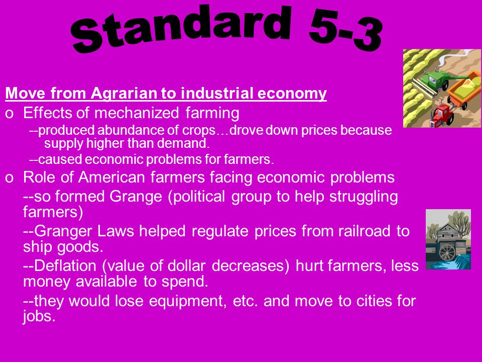 Move from Agrarian to industrial economy oEffects of mechanized farming --produced abundance of crops…drove down prices because supply higher than demand.