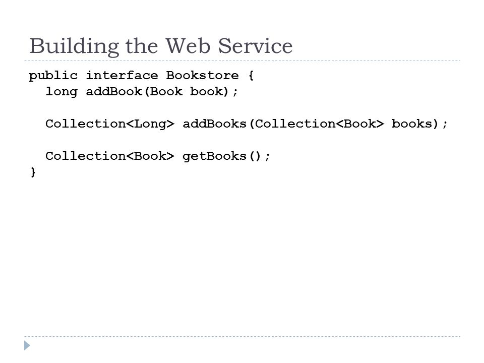 Building the Web Service public interface Bookstore { long addBook(Book book); Collection addBooks(Collection books); Collection getBooks(); }