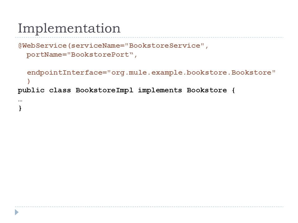 BookstoreService , portName= BookstorePort, endpointInterface= org.mule.example.bookstore.Bookstore ) public class BookstoreImpl implements Bookstore { … }