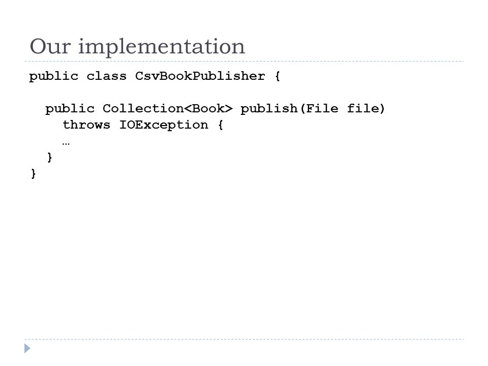 Our implementation public class CsvBookPublisher { public Collection publish(File file) throws IOException { … }