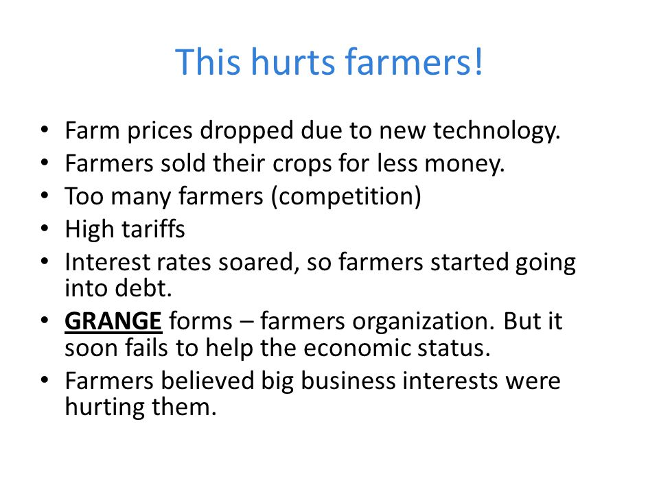This hurts farmers! Farm prices dropped due to new technology. Farmers sold their crops for less money. Too many farmers (competition) High tariffs In