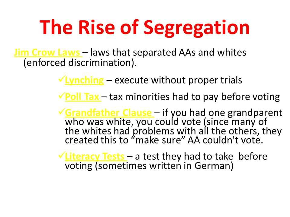 Jim Crow Laws – laws that separated AAs and whites (enforced discrimination). Lynching – execute without proper trials Poll Tax – tax minorities had t