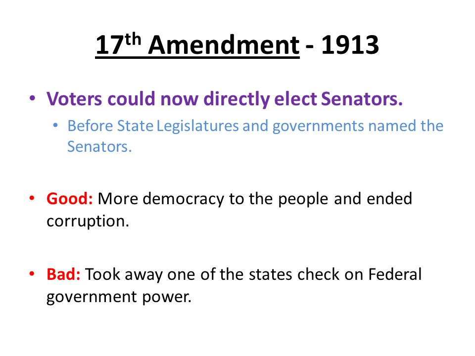 17 th Amendment - 1913 Voters could now directly elect Senators. Before State Legislatures and governments named the Senators. Good: More democracy to