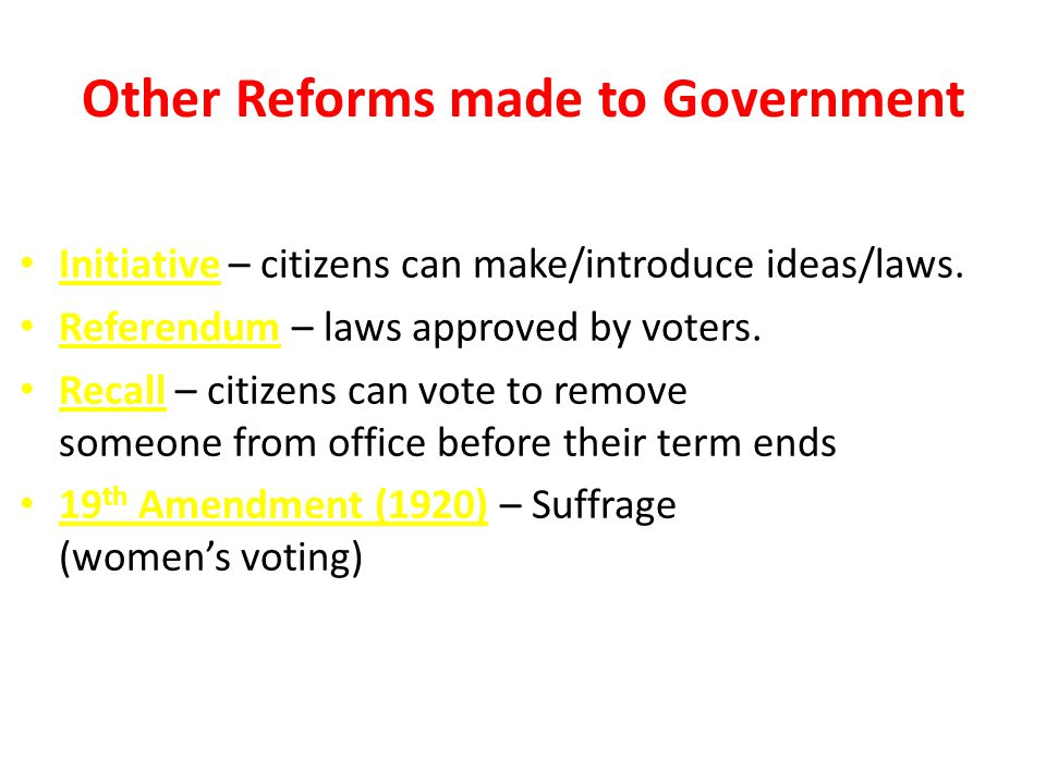 Other Reforms made to Government Initiative – citizens can make/introduce ideas/laws. Referendum – laws approved by voters. Recall – citizens can vote