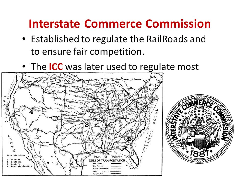 Interstate Commerce Commission Established to regulate the RailRoads and to ensure fair competition. The ICC was later used to regulate most trade and
