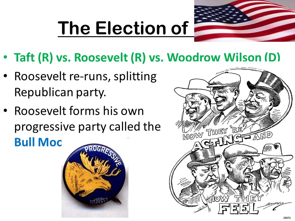 The Election of 1912 Taft (R) vs. Roosevelt (R) vs. Woodrow Wilson (D) Roosevelt re-runs, splitting the Republican party. Roosevelt forms his own prog