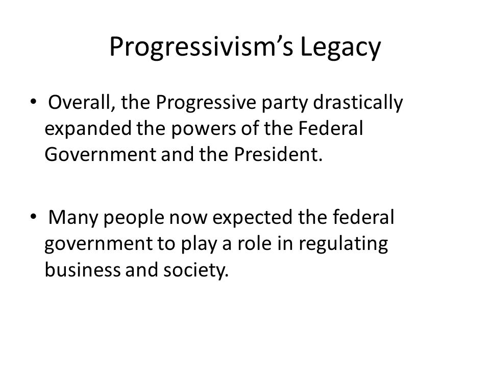 Overall, the Progressive party drastically expanded the powers of the Federal Government and the President. Many people now expected the federal gover