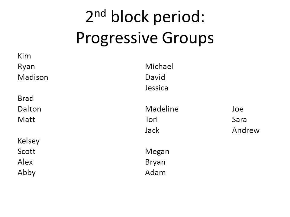2 nd block period: Progressive Groups Kim Ryan Madison Brad Dalton Matt Kelsey Scott Alex Abby Michael David Jessica MadelineJoe ToriSara JackAndrew M