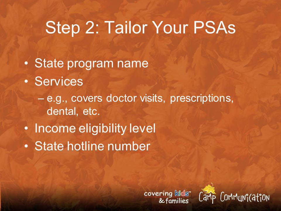 Step 2: Tailor Your PSAs State program name Services –e.g., covers doctor visits, prescriptions, dental, etc.