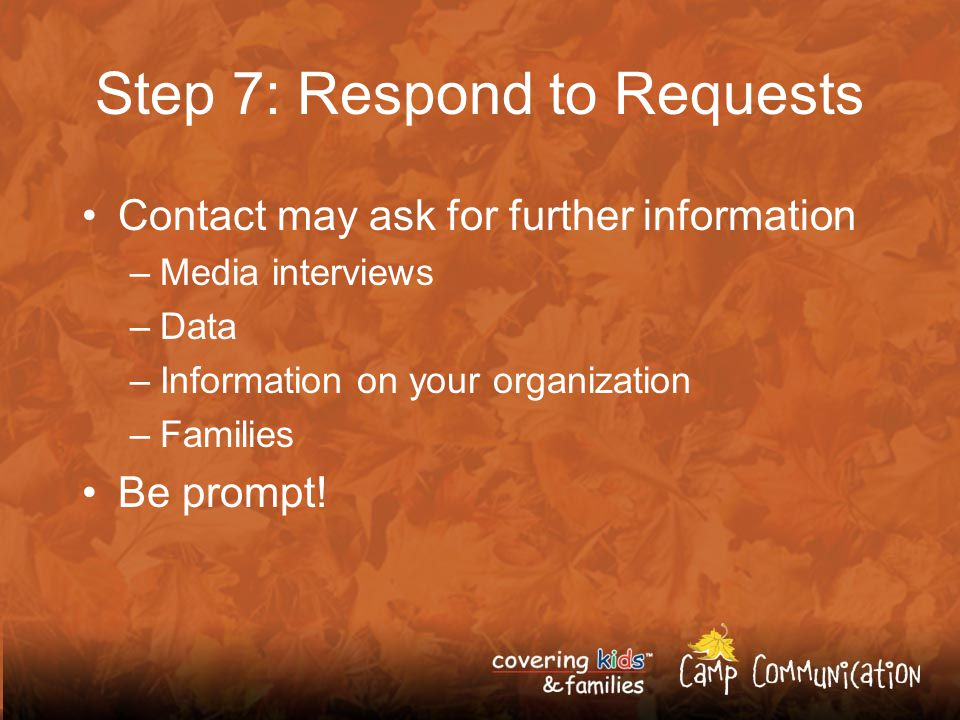 Step 7: Respond to Requests Contact may ask for further information –Media interviews –Data –Information on your organization –Families Be prompt!