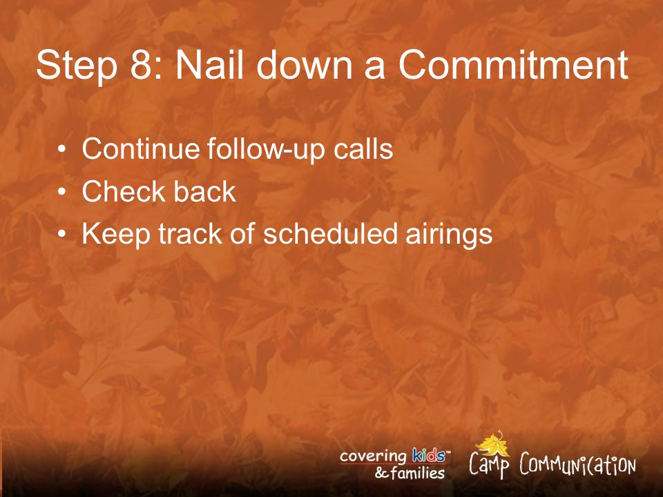 Step 8: Nail down a Commitment Continue follow-up calls Check back Keep track of scheduled airings