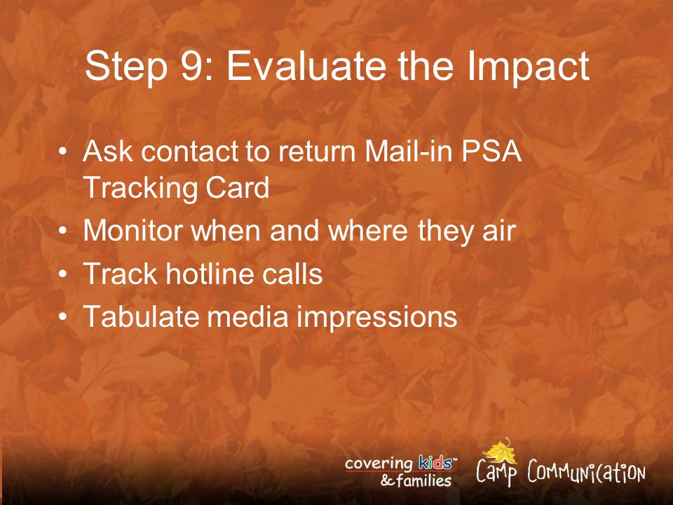 Step 9: Evaluate the Impact Ask contact to return Mail-in PSA Tracking Card Monitor when and where they air Track hotline calls Tabulate media impressions