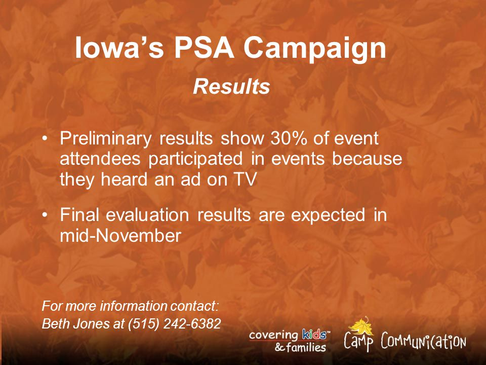 Iowas PSA Campaign Results Preliminary results show 30% of event attendees participated in events because they heard an ad on TV Final evaluation results are expected in mid-November For more information contact: Beth Jones at (515) 242-6382