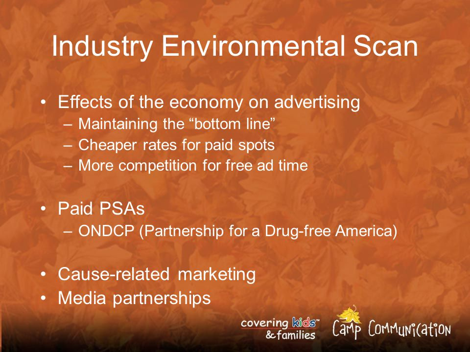 Industry Environmental Scan Effects of the economy on advertising –Maintaining the bottom line –Cheaper rates for paid spots –More competition for free ad time Paid PSAs –ONDCP (Partnership for a Drug-free America) Cause-related marketing Media partnerships