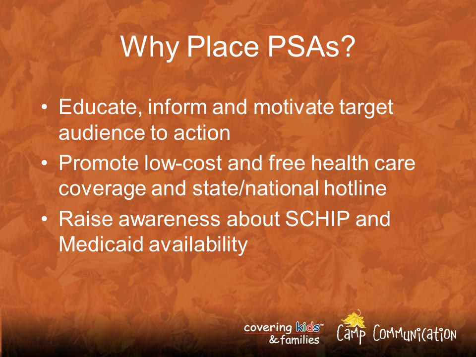 Promoting SCHIP and Medicaid through PSAs Covering Kids & Families PSAs are… High quality Research-based Effective Cost effective