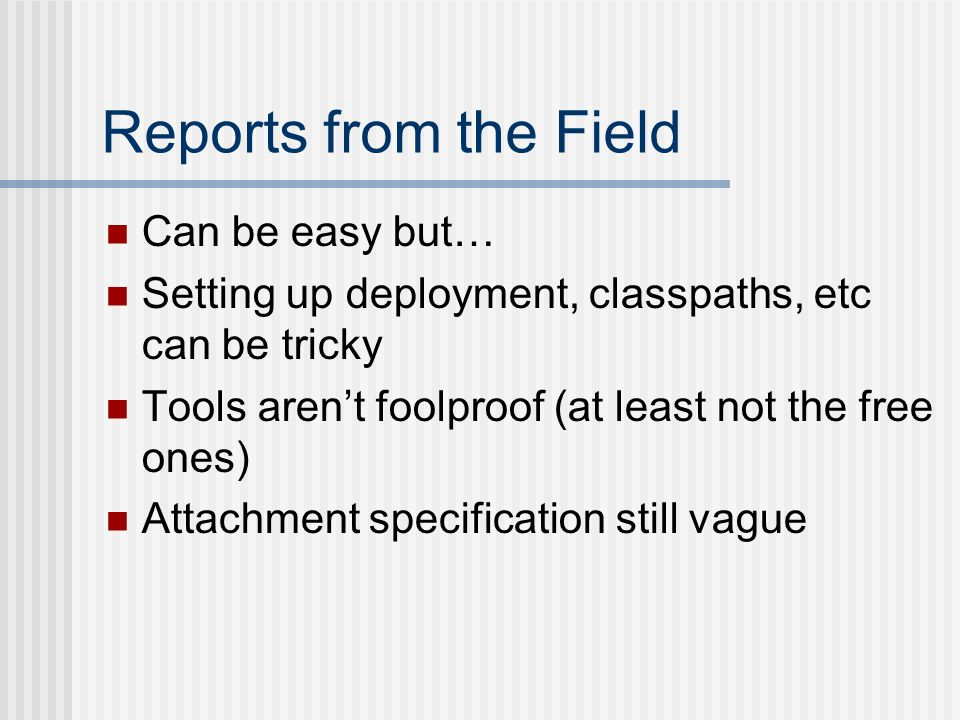 Reports from the Field Can be easy but… Setting up deployment, classpaths, etc can be tricky Tools arent foolproof (at least not the free ones) Attachment specification still vague