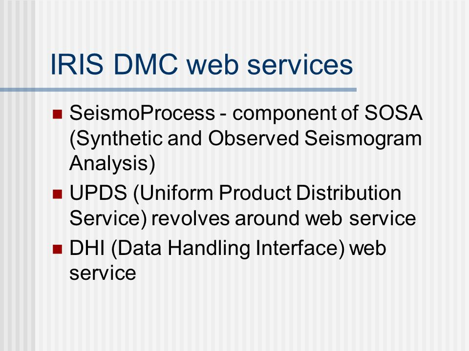 IRIS DMC web services SeismoProcess - component of SOSA (Synthetic and Observed Seismogram Analysis) UPDS (Uniform Product Distribution Service) revolves around web service DHI (Data Handling Interface) web service
