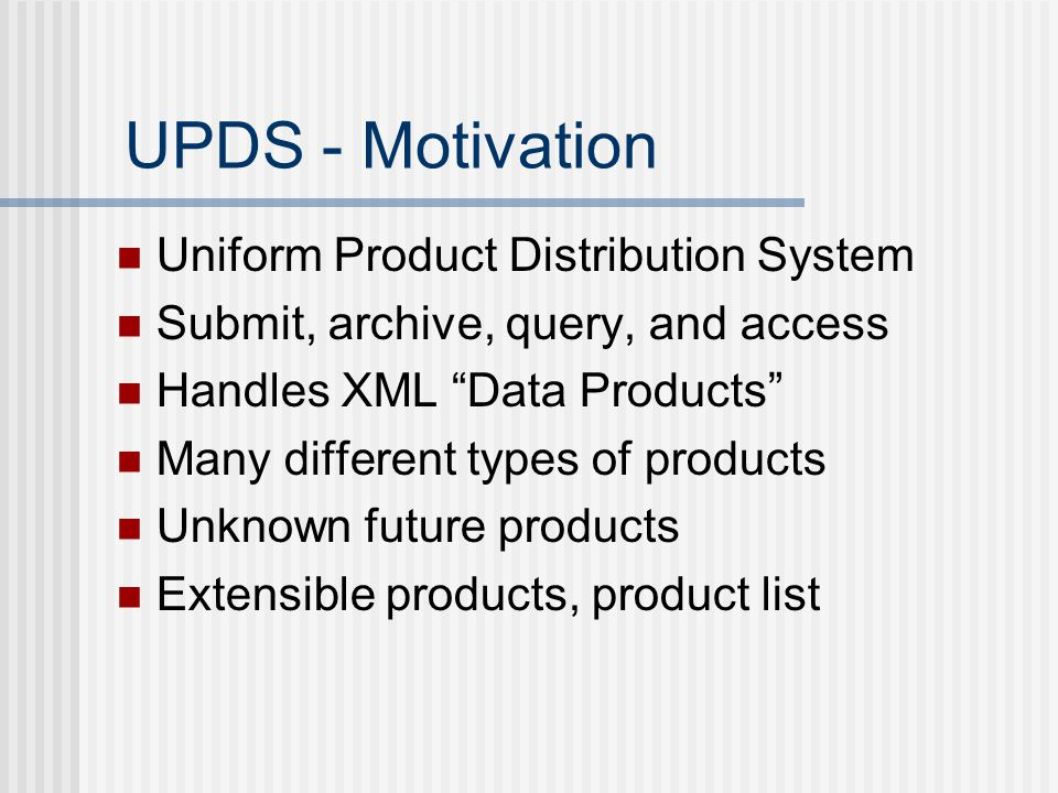 UPDS - Motivation Uniform Product Distribution System Submit, archive, query, and access Handles XML Data Products Many different types of products Unknown future products Extensible products, product list