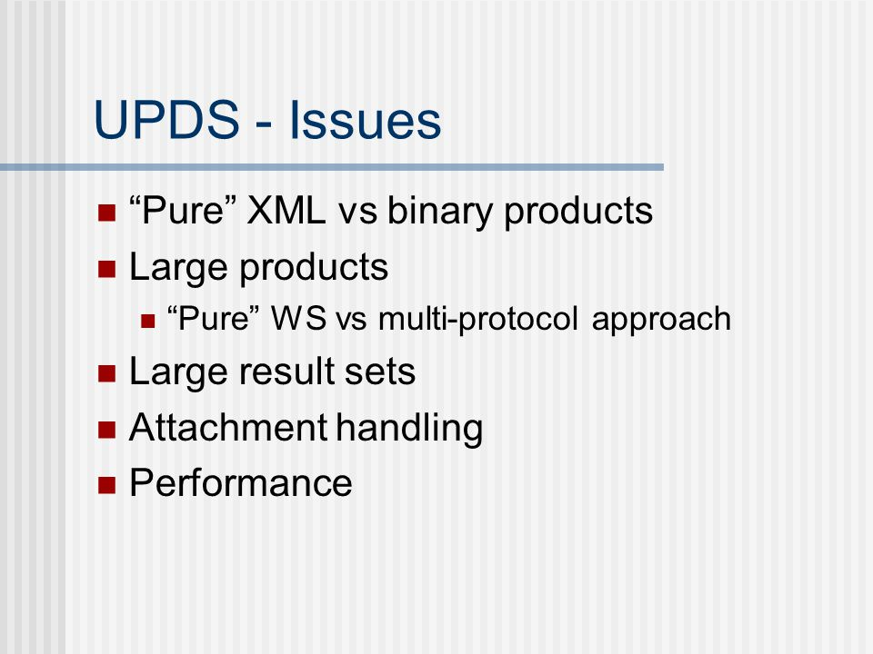 UPDS - Issues Pure XML vs binary products Large products Pure WS vs multi-protocol approach Large result sets Attachment handling Performance