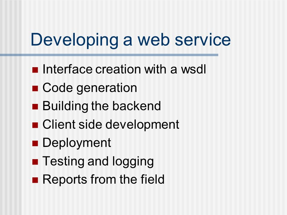 Developing a web service Interface creation with a wsdl Code generation Building the backend Client side development Deployment Testing and logging Reports from the field