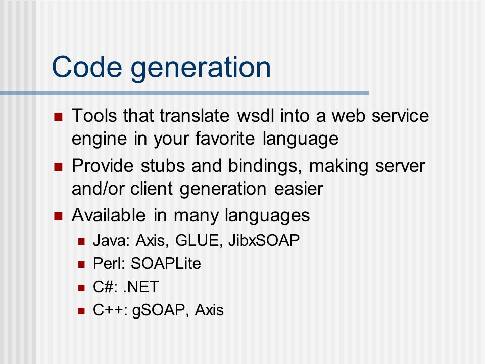 Code generation Tools that translate wsdl into a web service engine in your favorite language Provide stubs and bindings, making server and/or client generation easier Available in many languages Java: Axis, GLUE, JibxSOAP Perl: SOAPLite C#:.NET C++: gSOAP, Axis