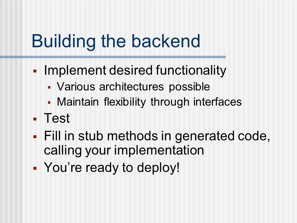 Building the client Deployment is more interesting with a client Client skeleton can be generated from wsdl Could be command line driven, web application or full application Common practice to have a client internal to server project, for testing new ideas