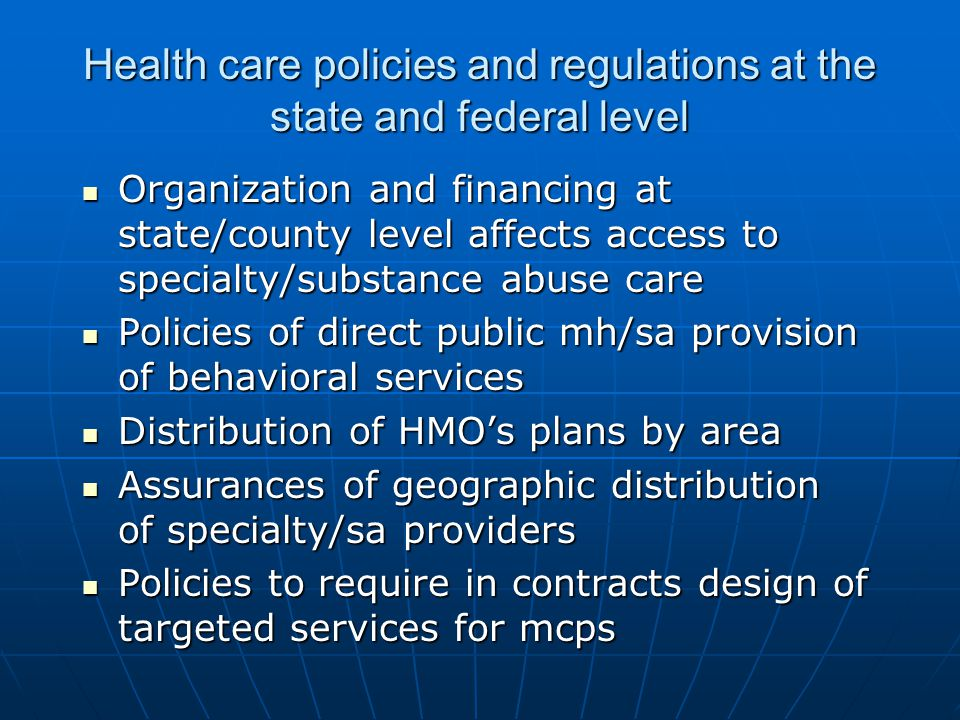 Health care policies and regulations at the state and federal level Organization and financing at state/county level affects access to specialty/subst