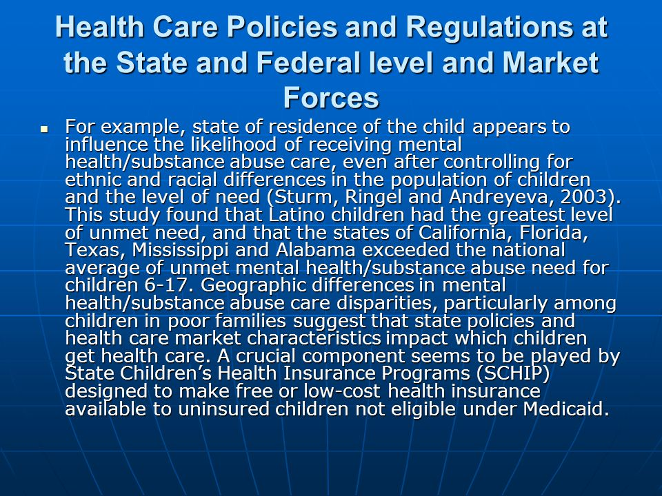 Health Care Policies and Regulations at the State and Federal level and Market Forces For example, state of residence of the child appears to influence the likelihood of receiving mental health/substance abuse care, even after controlling for ethnic and racial differences in the population of children and the level of need (Sturm, Ringel and Andreyeva, 2003).