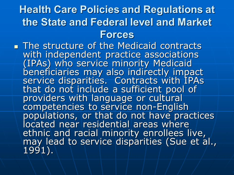 Health Care Policies and Regulations at the State and Federal level and Market Forces The structure of the Medicaid contracts with independent practice associations (IPAs) who service minority Medicaid beneficiaries may also indirectly impact service disparities.