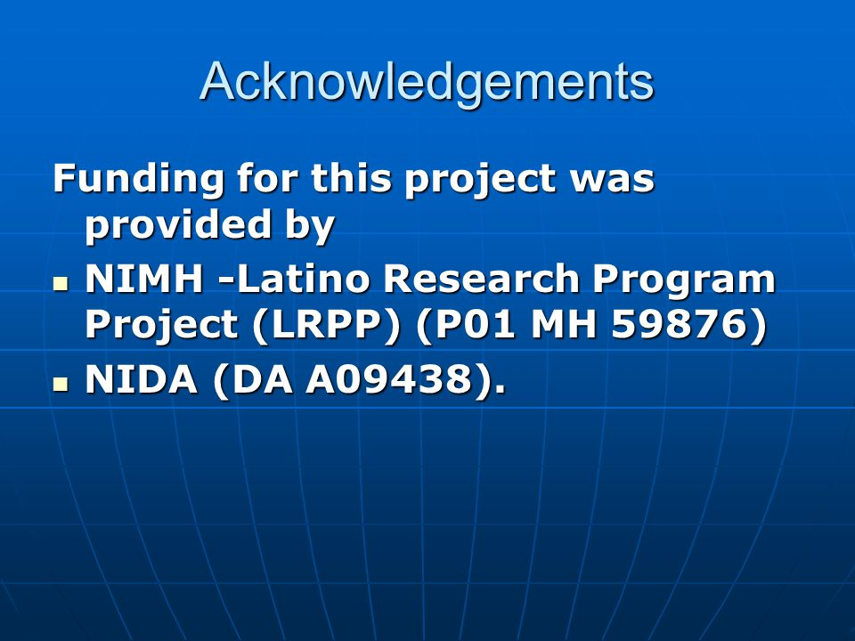 Acknowledgements Funding for this project was provided by NIMH -Latino Research Program Project (LRPP) (P01 MH 59876) NIMH -Latino Research Program Project (LRPP) (P01 MH 59876) NIDA (DA A09438).
