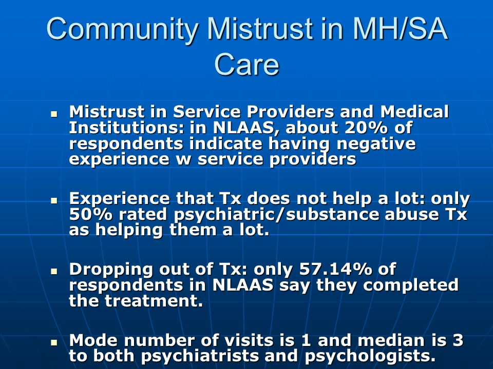 Community Mistrust in MH/SA Care Mistrust in Service Providers and Medical Institutions: in NLAAS, about 20% of respondents indicate having negative experience w service providers Mistrust in Service Providers and Medical Institutions: in NLAAS, about 20% of respondents indicate having negative experience w service providers Experience that Tx does not help a lot: only 50% rated psychiatric/substance abuse Tx as helping them a lot.