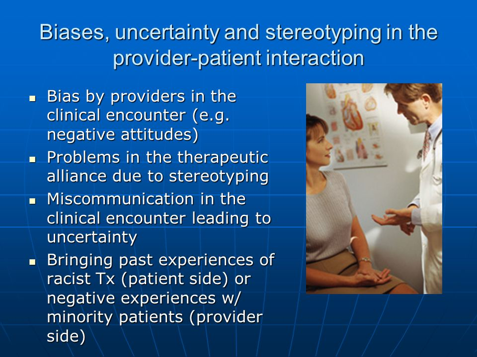 Biases, uncertainty and stereotyping in the provider-patient interaction Bias by providers in the clinical encounter (e.g. negative attitudes) Bias by