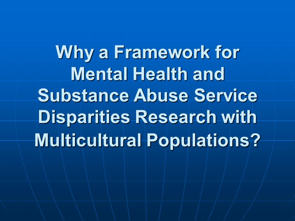 Why a Framework for Mental Health and Substance Abuse Service Disparities Research with Multicultural Populations