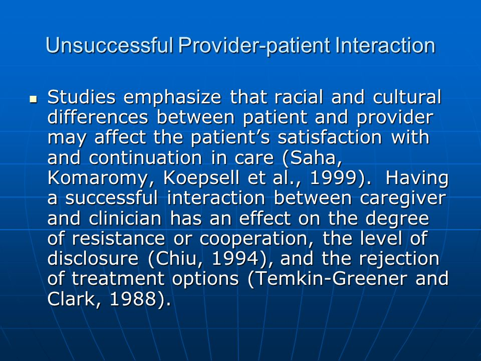 Unsuccessful Provider-patient Interaction Studies emphasize that racial and cultural differences between patient and provider may affect the patients satisfaction with and continuation in care (Saha, Komaromy, Koepsell et al., 1999).